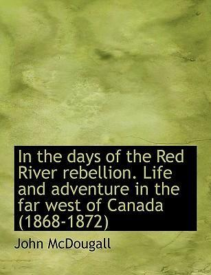 In the Days of the Red River Rebellion. Life and Adventure in the Far West of Canada (1868-1872)