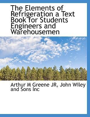 The Elements of Refrigeration a Text Book for Students Engineers and Warehousemen