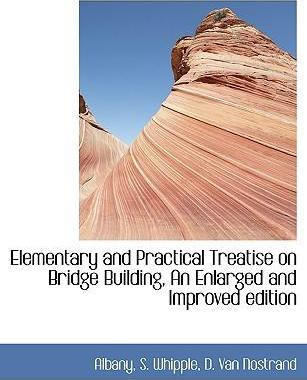 Elementary and Practical Treatise on Bridge Building, an Enlarged and Improved Edition