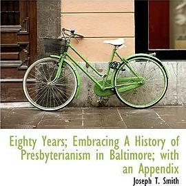 Eighty Years; Embracing a History of Presbyterianism in Baltimore; With an Appendix