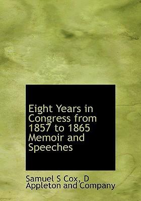 Eight Years in Congress from 1857 to 1865 Memoir and Speeches