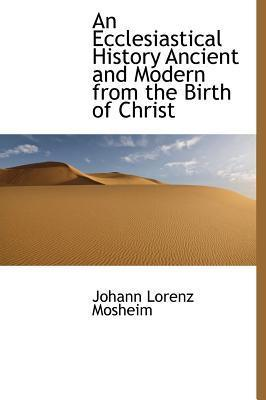 An Ecclesiastical History, Ancient and Modern, from the Birth of Christ
