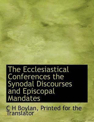 The Ecclesiastical Conferences the Synodal Discourses and Episcopal Mandates