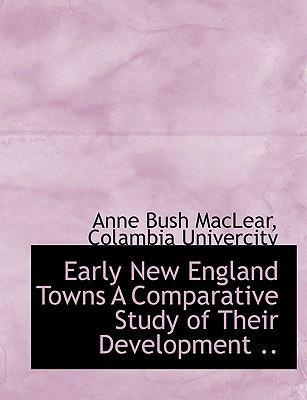 Early New England Towns a Comparative Study of Their Development ..