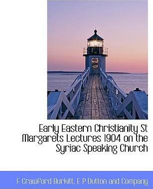 Early Eastern Christianity St Margarets Lectures 1904 on the Syriac Speaking Church