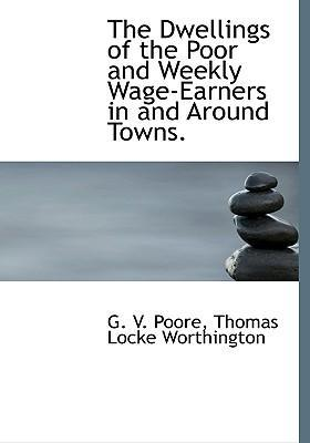 The Dwellings of the Poor and Weekly Wage-Earners in and Around Towns.