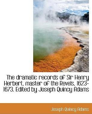 The Dramatic Records of Sir Henry Herbert, Master of the Revels, 1623-1673. Edited by Joseph Quincy Adams