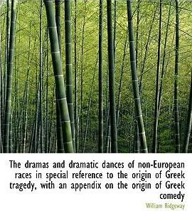 The Dramas and Dramatic Dances of Non-European Races in Special Reference to the Origin of Greek Tragedy, with an Appendix on the Origin of Greek Comedy