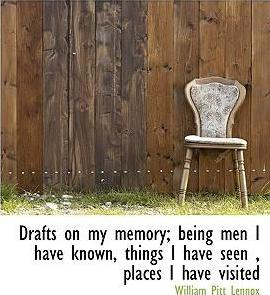 Drafts on My Memory; Being Men I Have Known, Things I Have Seen, Places I Have Visited