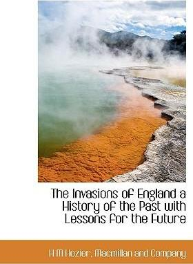 The Invasions of England a History of the Past with Lessons for the Future