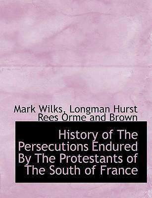 History of the Persecutions Endured by the Protestants of the South of France