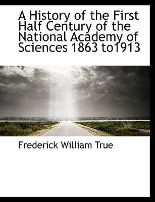 A History of the First Half Century of the National Academy of Sciences 1863 To1913