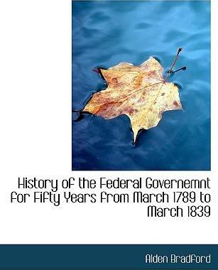 History of the Federal Governemnt for Fifty Years from March 1789 to March 1839