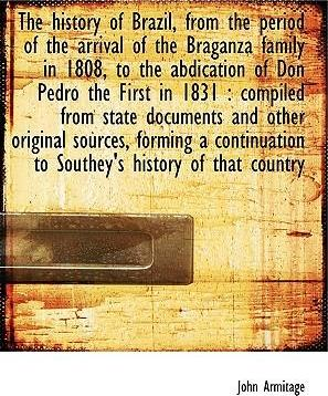 The History of Brazil, from the Period of the Arrival of the Braganza Family in 1808, to the Abdication of Don Pedro the First in 1831
