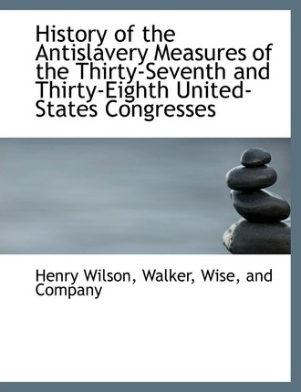 History of the Antislavery Measures of the Thirty-Seventh and Thirty-Eighth United-States Congresses