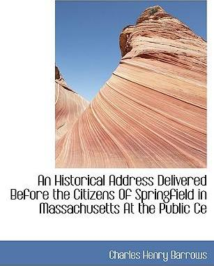 An Historical Address Delivered Before the Citizens of Springfield in Massachusetts at the Public Ce