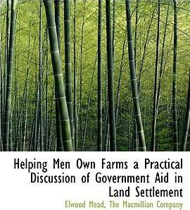 Helping Men Own Farms a Practical Discussion of Government Aid in Land Settlement