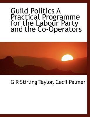 Guild Politics a Practical Programme for the Labour Party and the Co-Operators