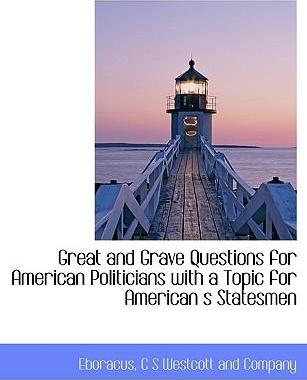 Great and Grave Questions for American Politicians with a Topic for American S Statesmen