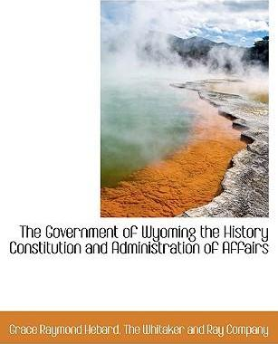 The Government of Wyoming the History Constitution and Administration of Affairs