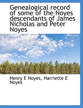 Genealogical Record of Some of the Noyes Descendants of James Nicholas and Peter Noyes