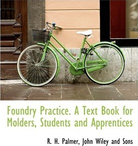 Foundry Practice. a Text Book for Molders, Students and Apprentices