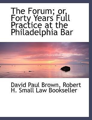 The Forum; Or, Forty Years Full Practice at the Philadelphia Bar