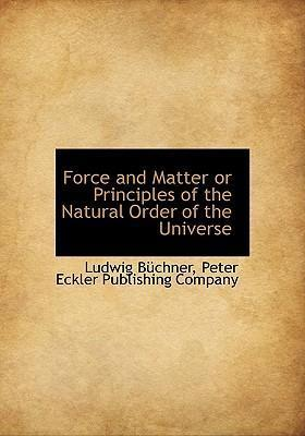 Force and Matter or Principles of the Natural Order of the Universe