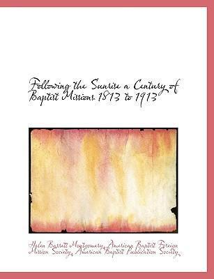 Following the Sunrise a Century of Baptist Missions 1813 to 1913