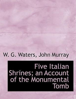 Five Italian Shrines; An Account of the Monumental Tomb