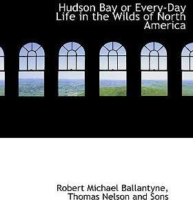 Hudson Bay or Every-Day Life in the Wilds of North America