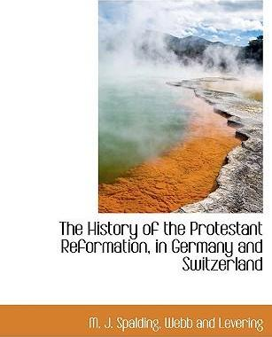 The History of the Protestant Reformation, in Germany and Switzerland