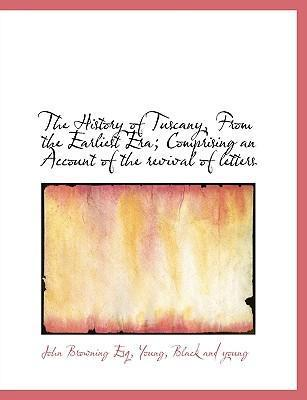 The History of Tuscany, from the Earliest Era; Comprising an Account of the Revival of Letters