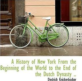 A History of New York from the Beginning of the World to the End of the Dutch Dynasty ..