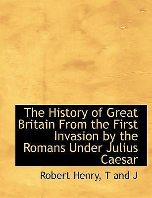 The History of Great Britain from the First Invasion by the Romans Under Julius Caesar