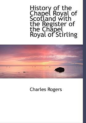 History of the Chapel Royal of Scotland with the Register of the Chapel Royal of Stirling