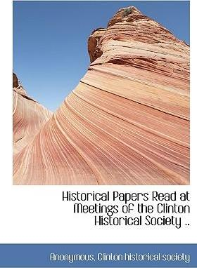 Historical Papers Read at Meetings of the Clinton Historical Society ..