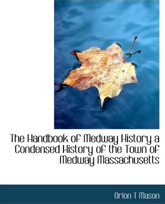 The Handbook of Medway History a Condensed History of the Town of Medway Massachusetts