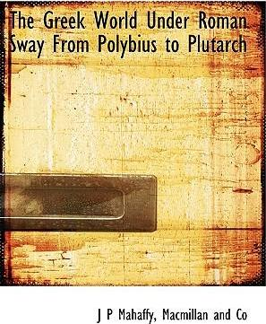 The Greek World Under Roman Sway from Polybius to Plutarch