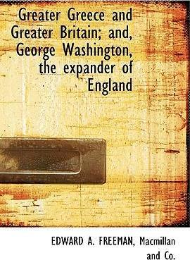 Greater Greece and Greater Britain; And, George Washington, the Expander of England