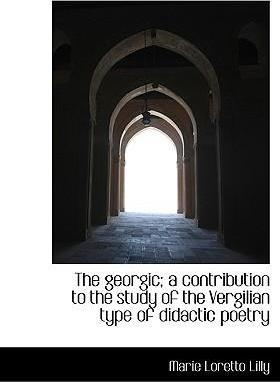 The Georgic; A Contribution to the Study of the Vergilian Type of Didactic Poetry