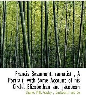 Francis Beaumont, Ramatist, a Portrait, with Some Account of His Circle, Elizabethan and Jacobean