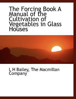 The Forcing Book a Manual of the Cultivation of Vegetables in Glass Houses