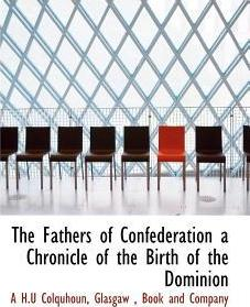 The Fathers of Confederation a Chronicle of the Birth of the Dominion