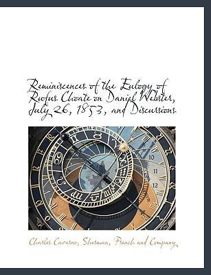 Reminiscences of the Eulogy of Rufus Choate on Daniel Webster, July 26, 1853, and Discursions