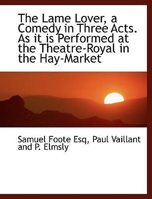 The Lame Lover, a Comedy in Three Acts. as It Is Performed at the Theatre-Royal in the Hay-Market