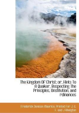 The Kingdom of Christ; Or, Hints to a Quaker, Respecting the Principles, Onstitution, and Rdinances