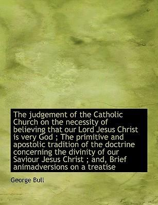 The Judgement of the Catholic Church on the Necessity of Believing That Our Lord Jesus Christ Is Very God; The Primitive and Apostolic Tradition of the Doctrine Concerning the Divinity of Our Saviour Jesus Christ; And, Brief Animadversions on a Treatise