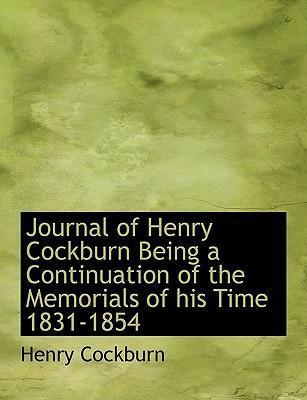Journal of Henry Cockburn Being a Continuation of the Memorials of His Time 1831-1854
