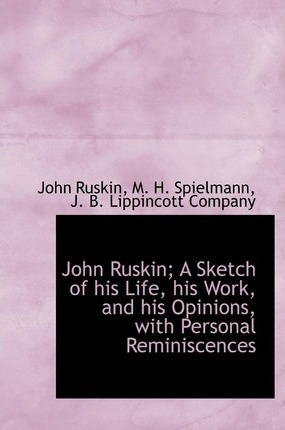 John Ruskin; A Sketch of His Life, His Work, and His Opinions, with Personal Reminiscences